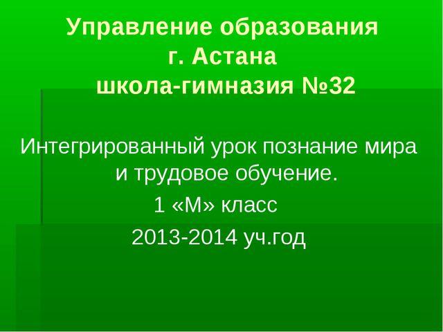 Управление образования г. Астана школа-гимназия №32 Интегрированный урок позн...