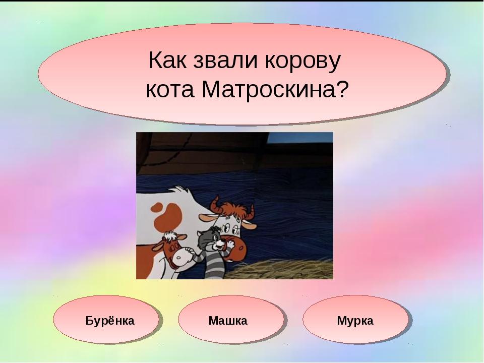 Как звали корову кота Матроскина? Бурёнка Машка Мурка