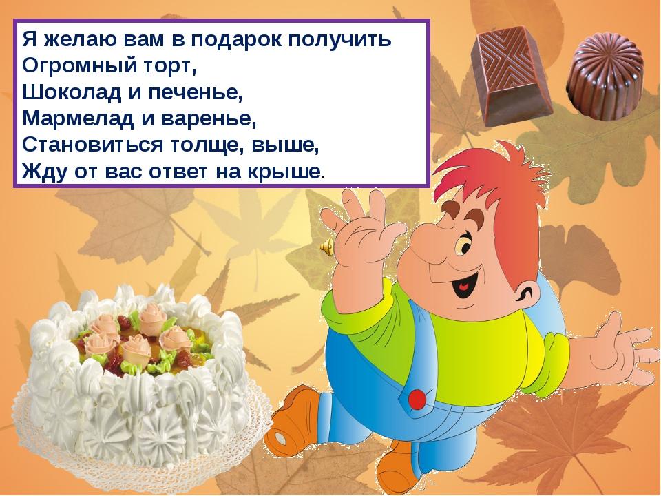 Я желаю вам в подарок получить Огромный торт, Шоколад и печенье, Мармелад и в...