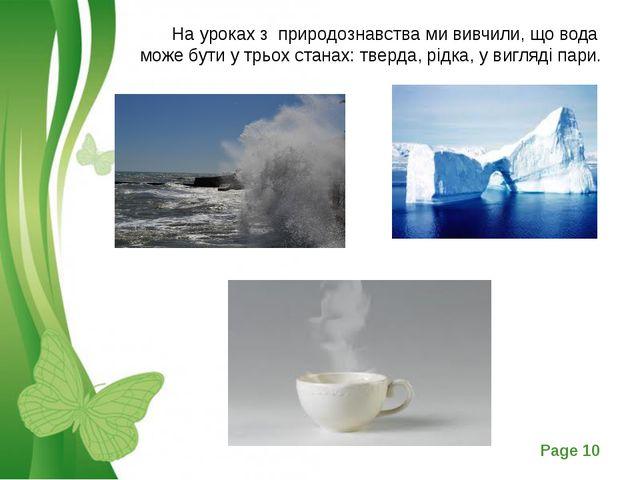 На уроках з природознавства ми вивчили, що вода може бути у трьох станах: тв...