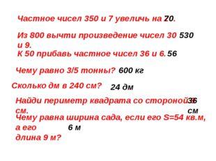 Частное чисел 350 и 7 увеличь на 20. Из 800 вычти произведение чисел 30 и 9.