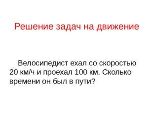 Решение задач на движение Велосипедист ехал со скоростью 20 км/ч и проехал 10