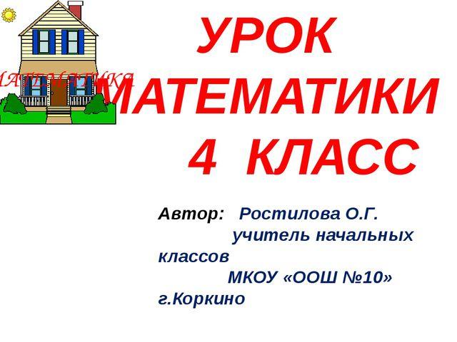УРОК МАТЕМАТИКИ 4 КЛАСС Автор: Ростилова О.Г. учитель начальных классов МКОУ...