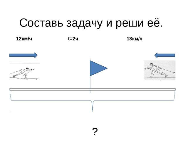 Составь задачу и реши её. 12км/ч t=2ч 13км/ч ?