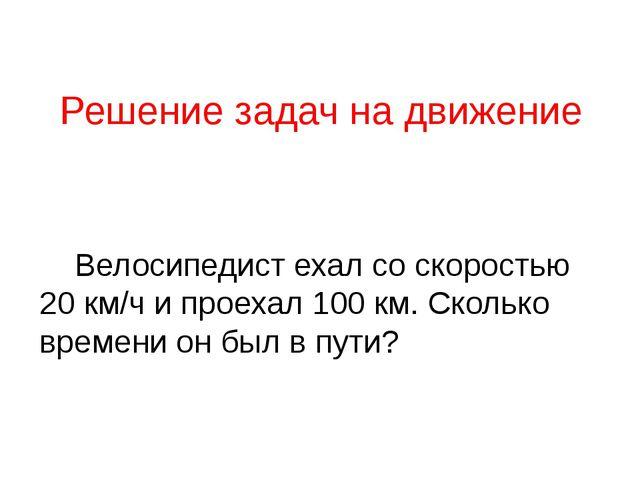 Решение задач на движение Велосипедист ехал со скоростью 20 км/ч и проехал 10...