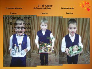 1 – Б класс Усеинова Мавиле Лобановский Иван Асанов Артур 1 место 2 место 3
