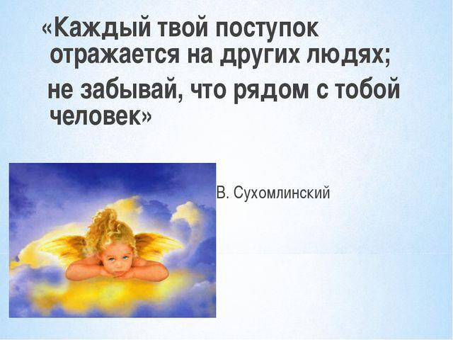 «Каждый твой поступок отражается на других людях; не забывай, что рядом с тоб...