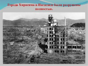Города Хирасима и Нагасаки были разрушены полностью.