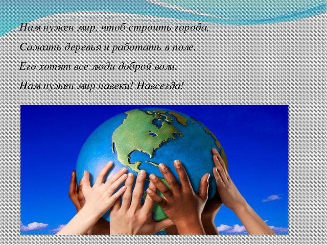 Нам нужен мир, чтоб строить города, Сажать деревья и работать в поле. Его х...