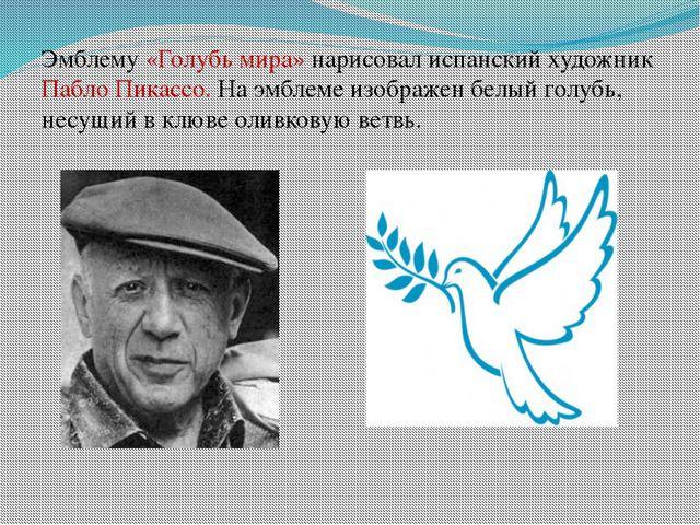 Эмблему «Голубь мира» нарисовал испанский художник Пабло Пикассо. На эмблеме...