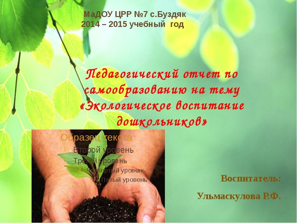 МаДОУ ЦРР №7 с.Буздяк 2014 – 2015 учебный год Педагогический отчет по самообр...