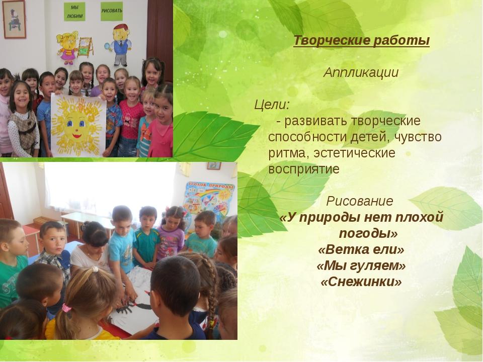 Творческие работы Аппликации Цели: - развивать творческие способности детей,...