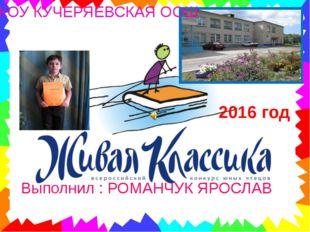 2016 год МКОУ КУЧЕРЯЕВСКАЯ ООШ Выполнил : РОМАНЧУК ЯРОСЛАВ