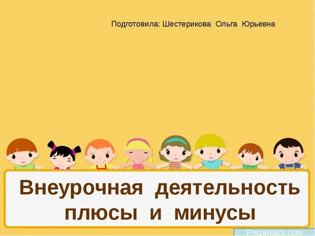 Внеурочная деятельность плюсы и минусы Prezentacii.com Подготовила: Шестерико...