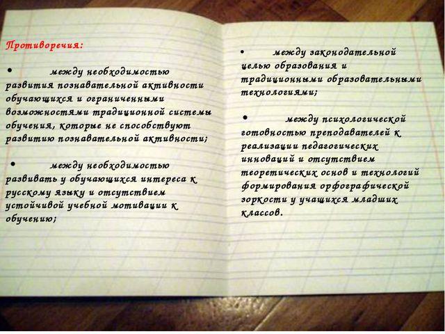 Противоречия: •между необходимостью развития познавательной активности обуча...