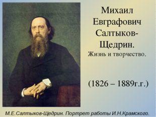 Михаил Евграфович Салтыков-Щедрин. Жизнь и творчество. (1826 – 1889г.г.) М.Е.