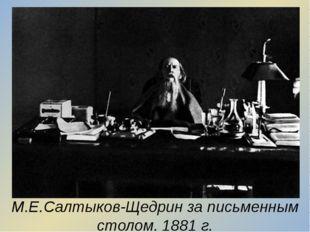М.Е.Салтыков-Щедрин за письменным столом. 1881 г.