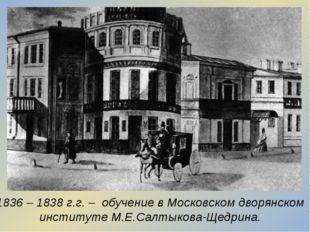 1836 – 1838 г.г. – обучение в Московском дворянском институте М.Е.Салтыкова-Щ