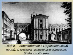 1838 г. – переводится в Царскосельский лицей. С акварели неизвестного художни