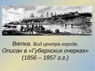 Вятка. Вид центра города. Описан в «Губернских очерках» (1856 – 1857 г.г.)