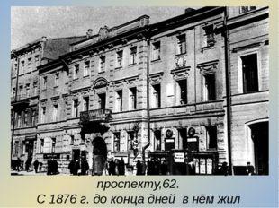 Петербург. Дом по Литейному проспекту,62. С 1876 г. до конца дней в нём жил п