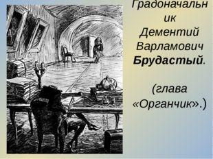 Градоначальник Дементий Варламович Брудастый. (глава «Органчик».)