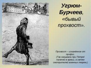 Угрюм-Бурчеев, «бывый прохвост». Прохвост – искажённое от профос. (Так называ
