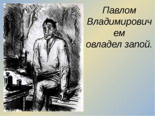 Павлом Владимировичем овладел запой.