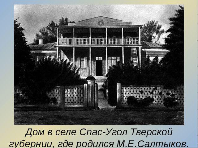 Дом в селе Спас-Угол Тверской губернии, где родился М.Е.Салтыков.