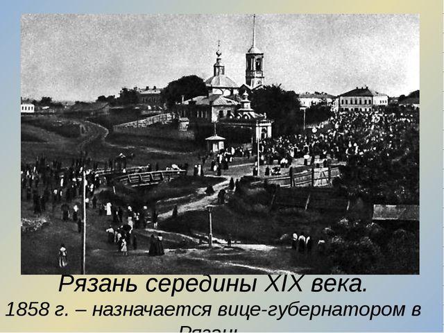 Рязань середины XIX века. 1858 г. – назначается вице-губернатором в Рязань.