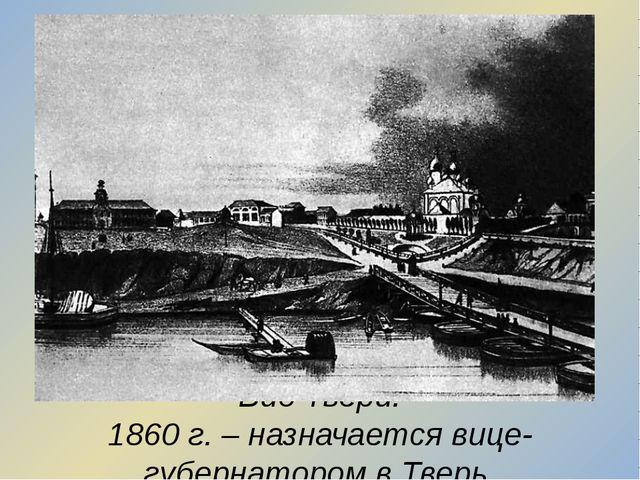 Вид Твери. 1860 г. – назначается вице-губернатором в Тверь.