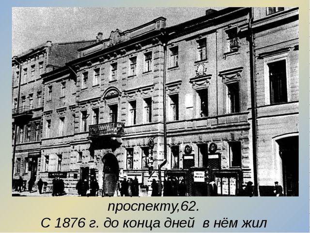 Петербург. Дом по Литейному проспекту,62. С 1876 г. до конца дней в нём жил п...