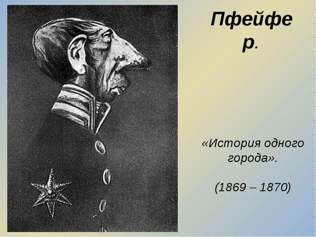 Пфейфер. «История одного города». (1869 – 1870)