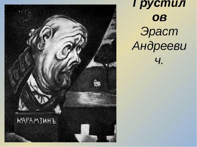 Грустилов Эраст Андреевич.