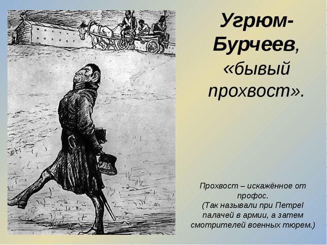 Угрюм-Бурчеев, «бывый прохвост». Прохвост – искажённое от профос. (Так называ...