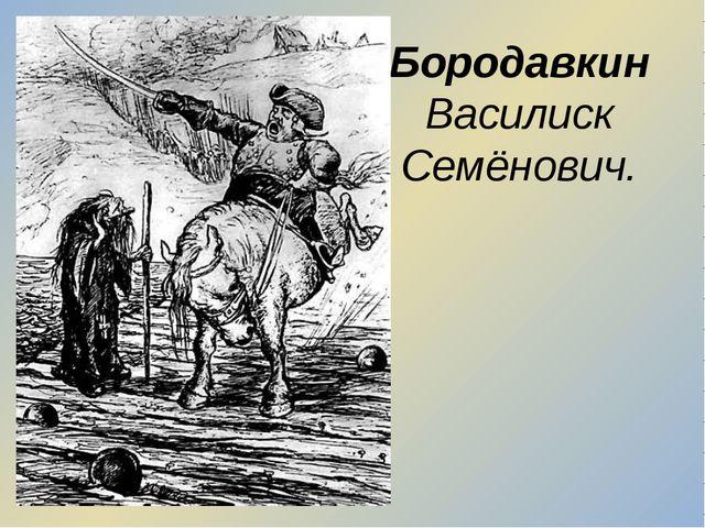 Бородавкин Василиск Семёнович.