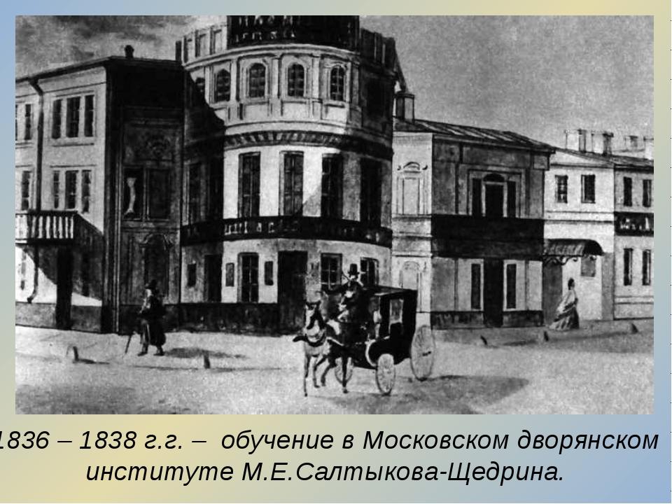 1836 – 1838 г.г. – обучение в Московском дворянском институте М.Е.Салтыкова-Щ...