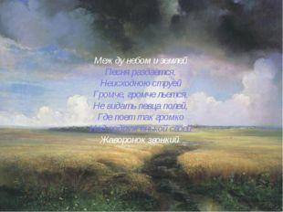 Между небом и землей Песня раздается, Неисходною струей Громче, громче льется