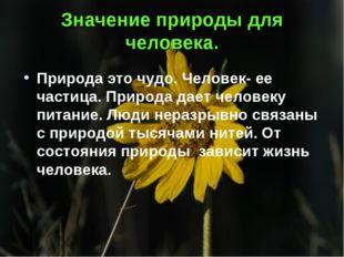 Значение природы для человека. Природа это чудо. Человек- ее частица. Природа