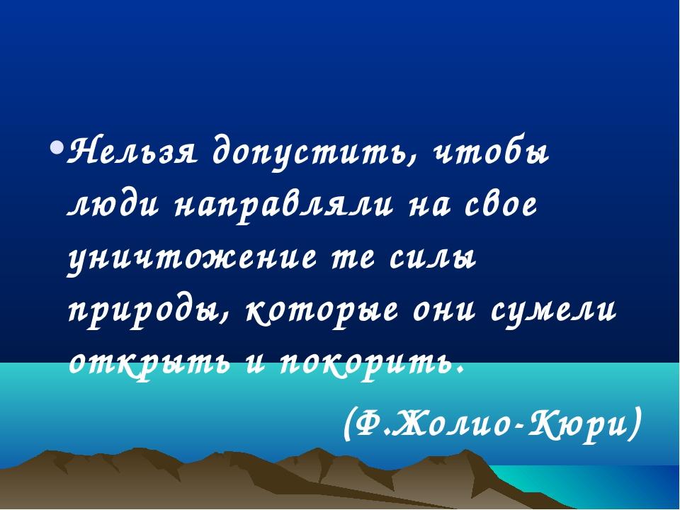 Нельзя допустить, чтобы люди направляли на свое уничтожение те силы природы,...