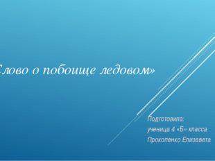 «Слово о побоище ледовом» Подготовила: ученица 4 «Б» класса Прокопенко Елизав