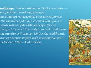 Ледовое побоище, также битва на Чудском озере — битва новгородцев и владимирц