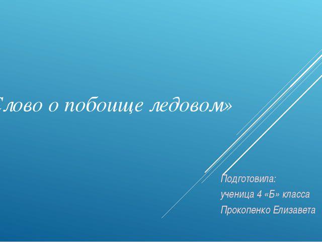 «Слово о побоище ледовом» Подготовила: ученица 4 «Б» класса Прокопенко Елизав...
