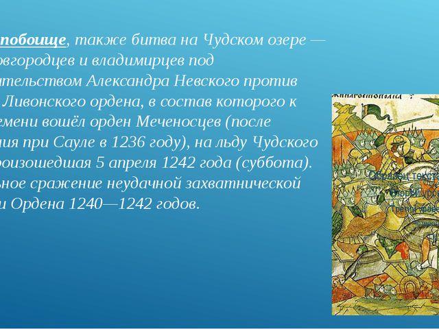 Ледовое побоище, также битва на Чудском озере — битва новгородцев и владимирц...