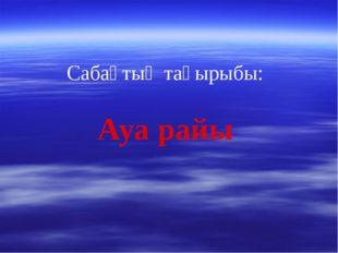 Сабақтың тақырыбы: Ауа райы