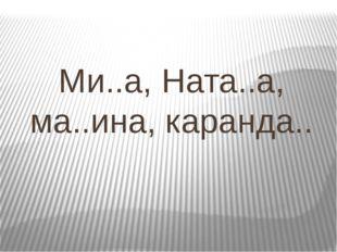 Ми..а, Ната..а, ма..ина, каранда..