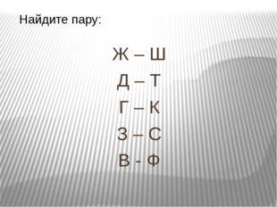 Ж – Ш Д – Т Г – К З – С В - Ф Найдите пару: