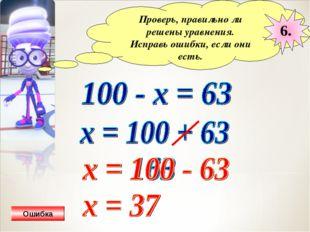 Проверь, правильно ли решены уравнения. Исправь ошибки, если они есть. 6. Оши
