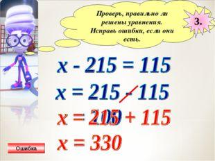 Проверь, правильно ли решены уравнения. Исправь ошибки, если они есть. 3. Оши