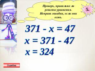 Проверь, правильно ли решены уравнения. Исправь ошибки, если они есть. 5. Оши